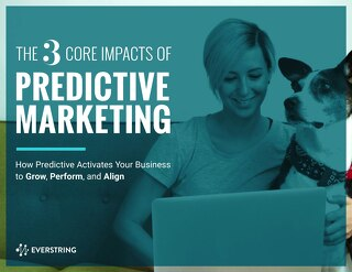 The 3 Core Impacts of Predictive Marketing: How Predictive Activates Your Business to Grow, Perform, and Align