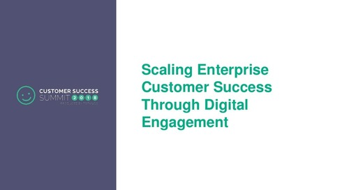 Scaling Enterprise Customer Success Through Digital Engagement - CSSummit18