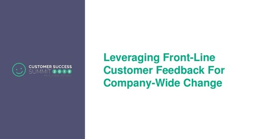 Leveraging Front-Line Customer Feedback For Company-Wide Change - CSSummit18