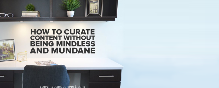 How To Curate Content Without Being Thoughtless and Mundane