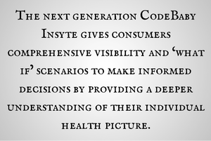 the next generation CodeBaby Insyte gives consumers comprehensive visibility and 'what if' scenarios to make informed decisions by providing a deeper understanding of their individual health picture.