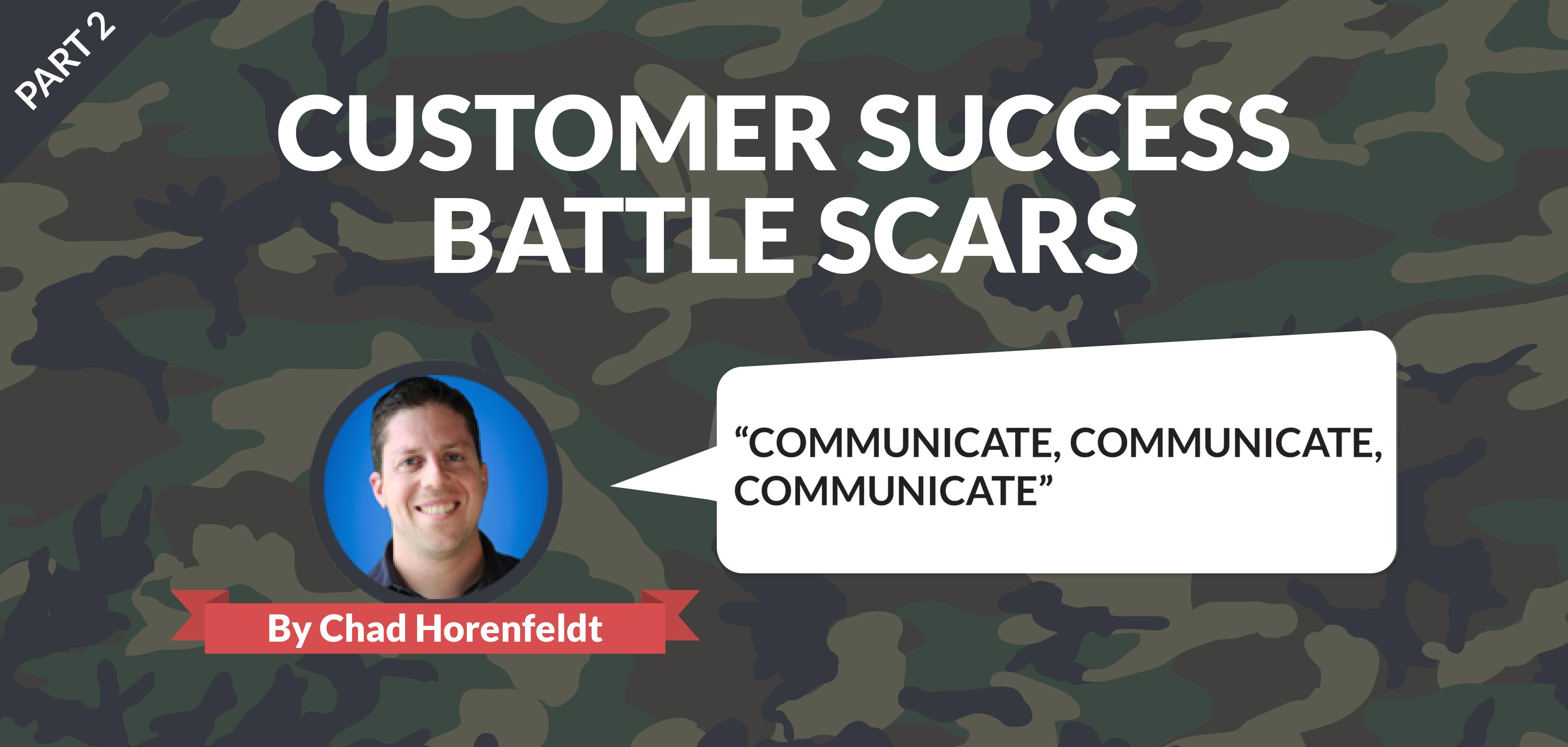 Customer Success Battle Scars: Communicate, Communicate, Communicate