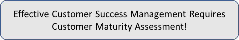 Effective Customer Success Management Requires Customer Maturity Assessment