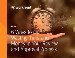 6 Ways to Quit Wasting Time and Money in Your Review and Approval Process