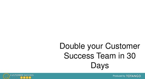 DOUBLE YOUR CUSTOMER SUCCESS TEAM IN 30 DAYS