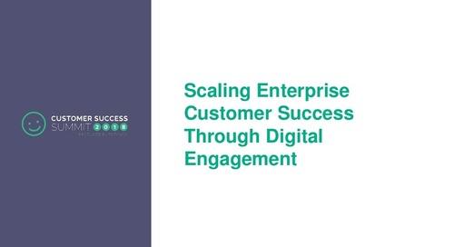 Scaling Enterprise Customer Success Through Digital Engagement - CSSummit18