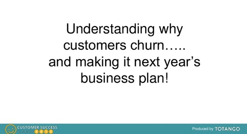 UNDERSTANDING WHY CUSTOMERS CHURN AND TURNING IT INTO NEXT YEAR'S BUSINESS PLAN