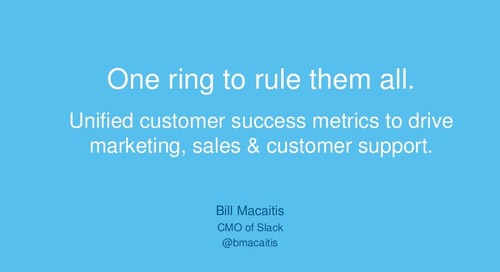 ONE RING TO RULE THEM ALL: UNIFIED CUSTOMER SUCCESS METRICS TO DRIVE MARKETING, SALES AND CUSTOMER SUCCESS