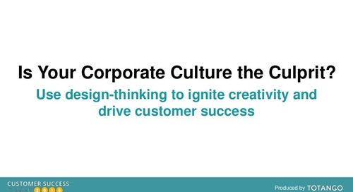 IS YOUR CORPORATE CULTURE THE CULPRIT? USE DESIGN-THINKING TO IGNITE CREATIVITY AND DRIVE CUSTOMER SUCCESS