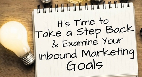 It's Time to Take a Step Back and Examine Your Inbound Marketing Goals