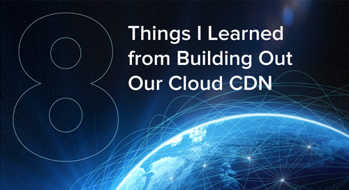 Eight Things I Learned from Building Out Our Cloud CDN